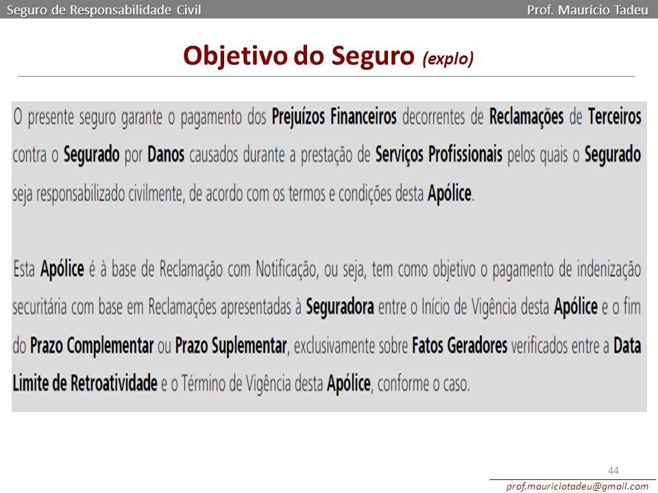 Seguro de Responsabilidade Civil Prof. Maurício Tadeu prof.mauriciotadeu@gmail.com 44 Objetivo do Seguro (explo)