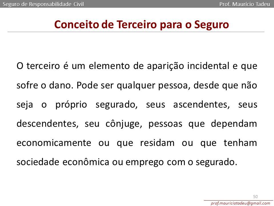 Seguro de Responsabilidade Civil Prof. Maurício Tadeu prof.mauriciotadeu@gmail.com 50 Conceito de Terceiro para o Seguro O terceiro é um elemento de a