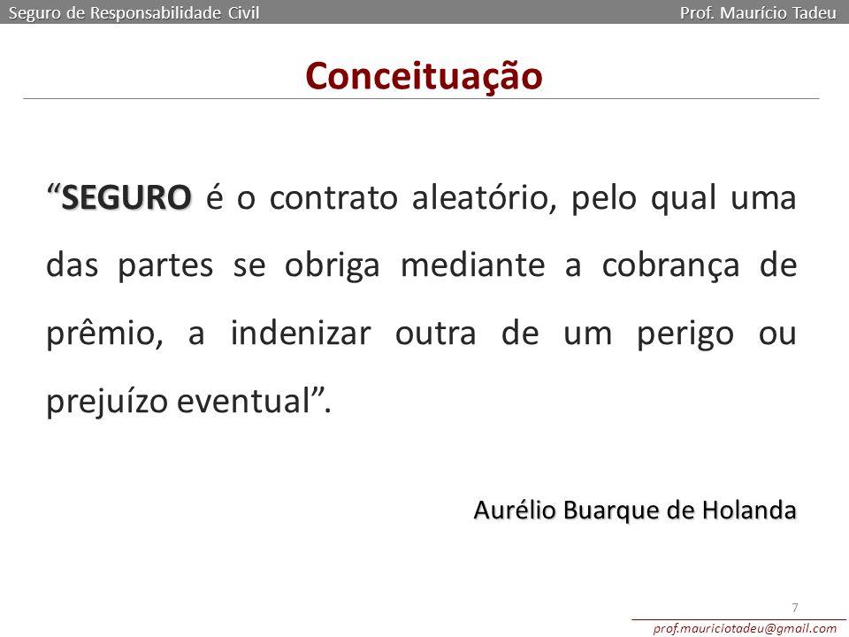 """Conceituação Seguro de Responsabilidade Civil Prof. Maurício Tadeu prof.mauriciotadeu@gmail.com 7 """"SEGURO """"SEGURO é o contrato aleatório, pelo qual um"""