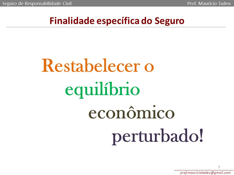 Finalidade específica do Seguro Seguro de Responsabilidade Civil Prof. Maurício Tadeu prof.mauriciotadeu@gmail.com 9 Restabelecer o equilíbrio econômi