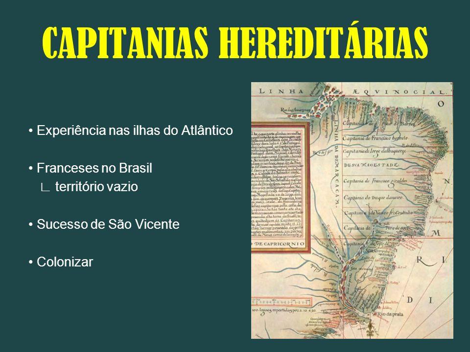 CAPITANIAS HEREDITÁRIAS Experiência nas ilhas do Atlântico Franceses no Brasil ∟ território vazio Sucesso de São Vicente Colonizar