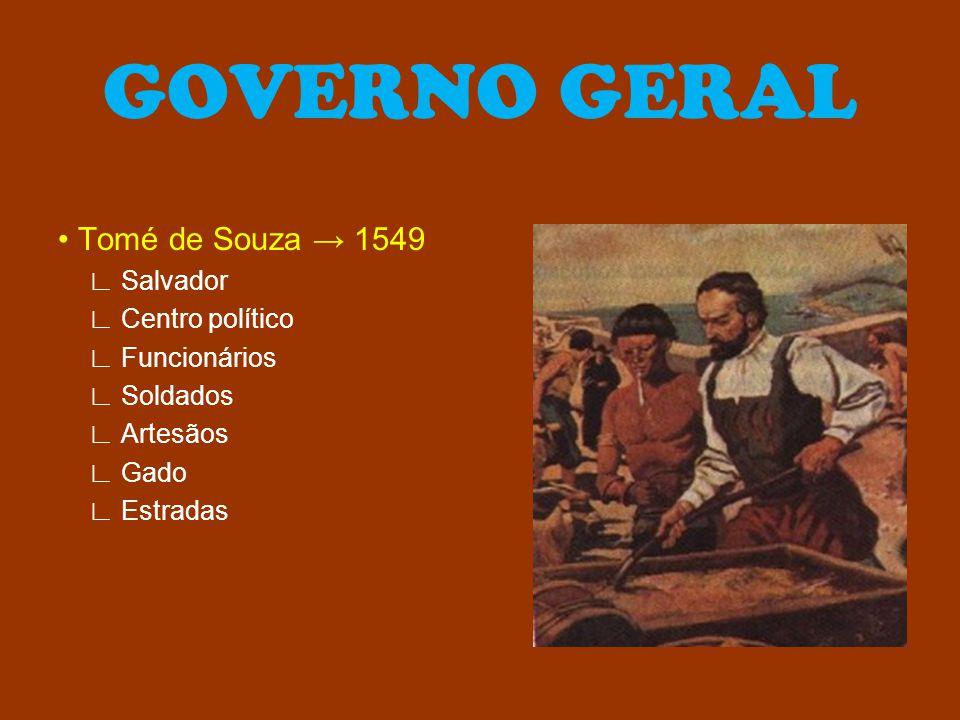 GOVERNO GERAL Tomé de Souza → 1549 ∟ Salvador ∟ Centro político ∟ Funcionários ∟ Soldados ∟ Artesãos ∟ Gado ∟ Estradas