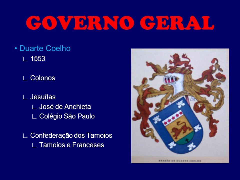 GOVERNO GERAL Duarte Coelho ∟ 1553 ∟ Colonos ∟ Jesuítas ∟ José de Anchieta ∟ Colégio São Paulo ∟ Confederação dos Tamoios ∟ Tamoios e Franceses