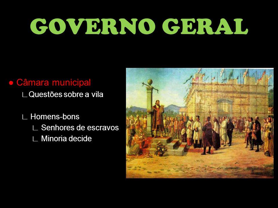 ● Câmara municipal ∟Questões sobre a vila ∟ Homens-bons ∟ Senhores de escravos ∟ Minoria decide GOVERNO GERAL