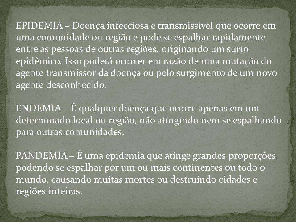 EPIDEMIA – Doença infecciosa e transmissível que ocorre em uma comunidade ou região e pode se espalhar rapidamente entre as pessoas de outras regiões,