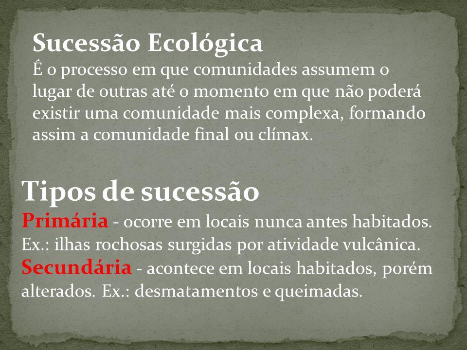 Sucessão Ecológica É o processo em que comunidades assumem o lugar de outras até o momento em que não poderá existir uma comunidade mais complexa, for