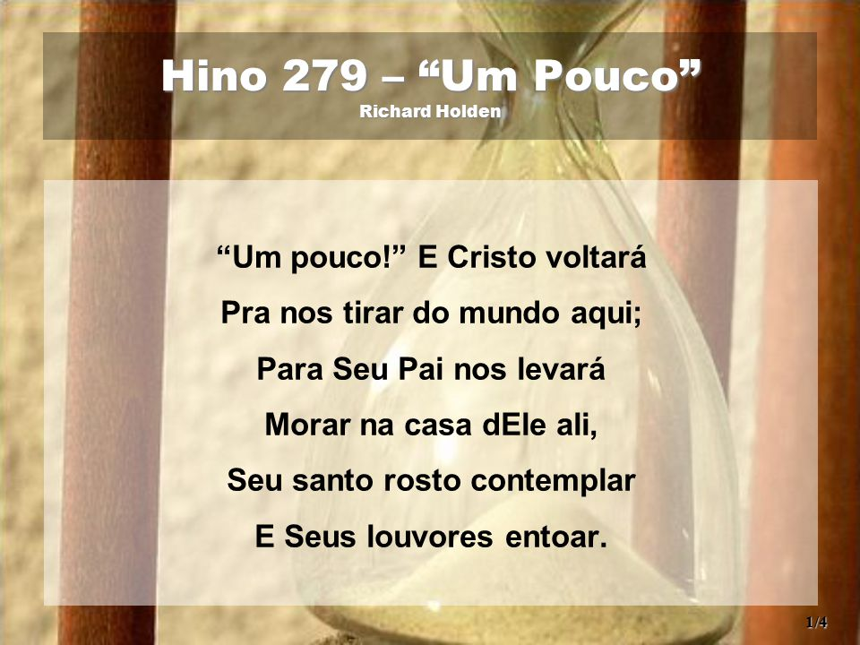 Hino 279 – Um Pouco Richard Holden Um pouco! E Cristo voltará Pra nos tirar do mundo aqui; Para Seu Pai nos levará Morar na casa dEle ali, Seu santo rosto contemplar E Seus louvores entoar.