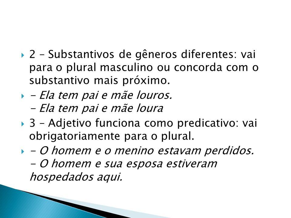  2 – Substantivos de gêneros diferentes: vai para o plural masculino ou concorda com o substantivo mais próximo.