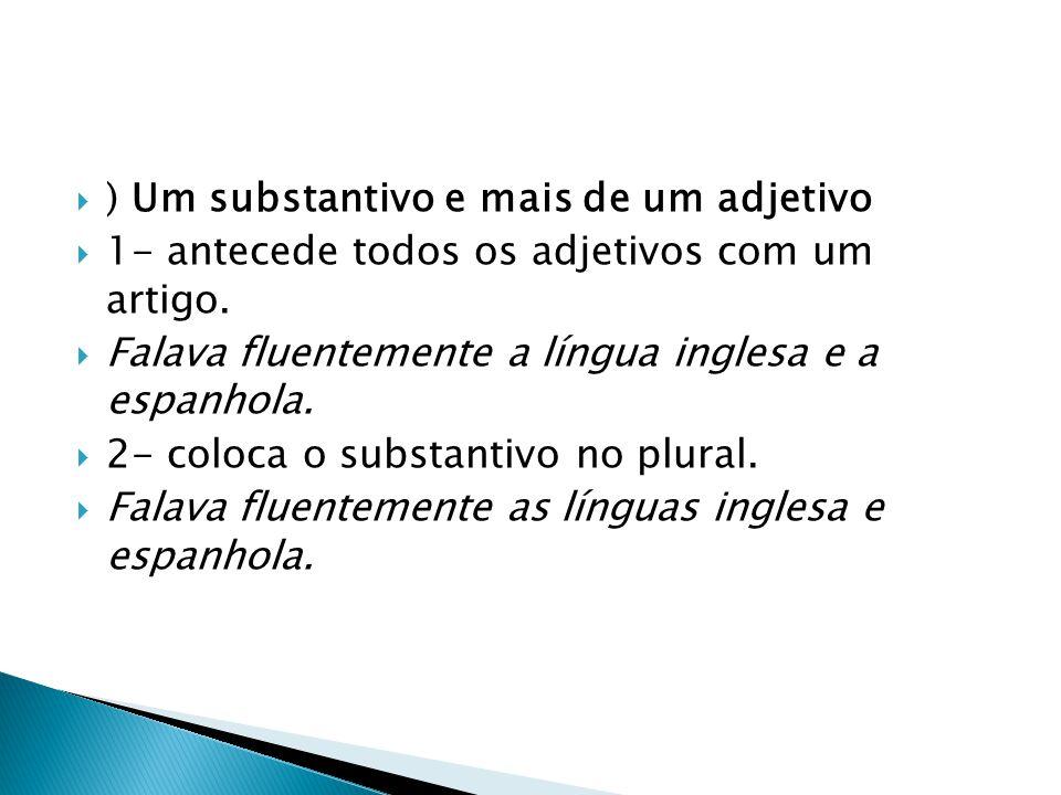  ) Um substantivo e mais de um adjetivo  1- antecede todos os adjetivos com um artigo.  Falava fluentemente a língua inglesa e a espanhola.  2- co