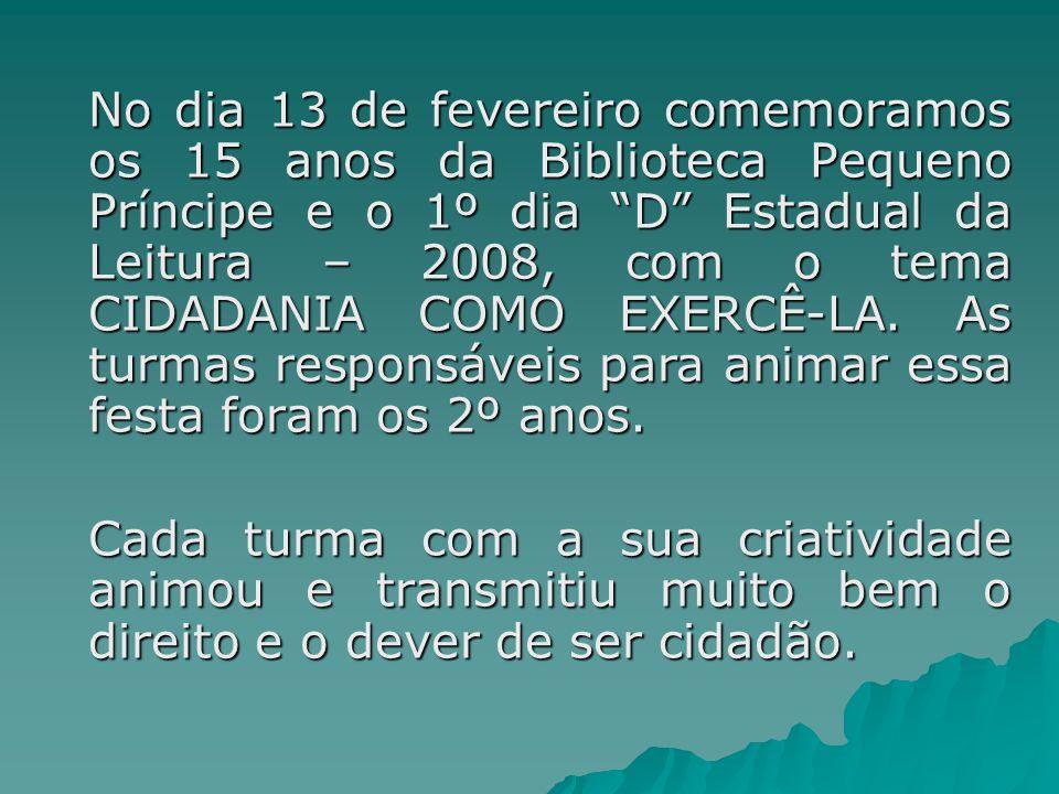 No dia 13 de fevereiro comemoramos os 15 anos da Biblioteca Pequeno Príncipe e o 1º dia D Estadual da Leitura – 2008, com o tema CIDADANIA COMO EXERCÊ-LA.