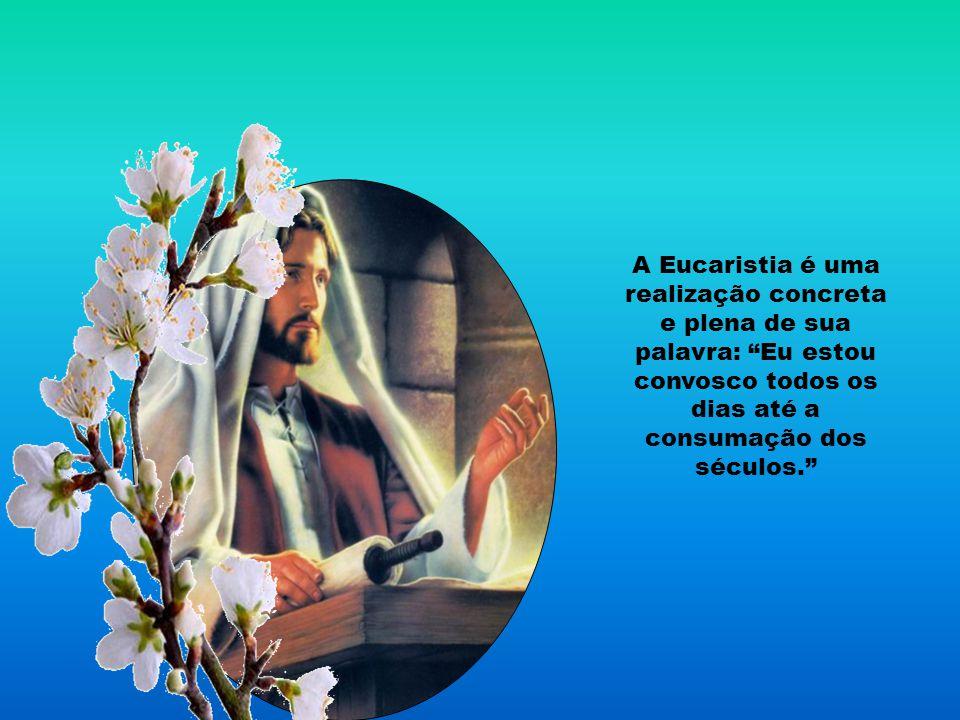 A Eucaristia é uma realização concreta e plena de sua palavra: Eu estou convosco todos os dias até a consumação dos séculos.