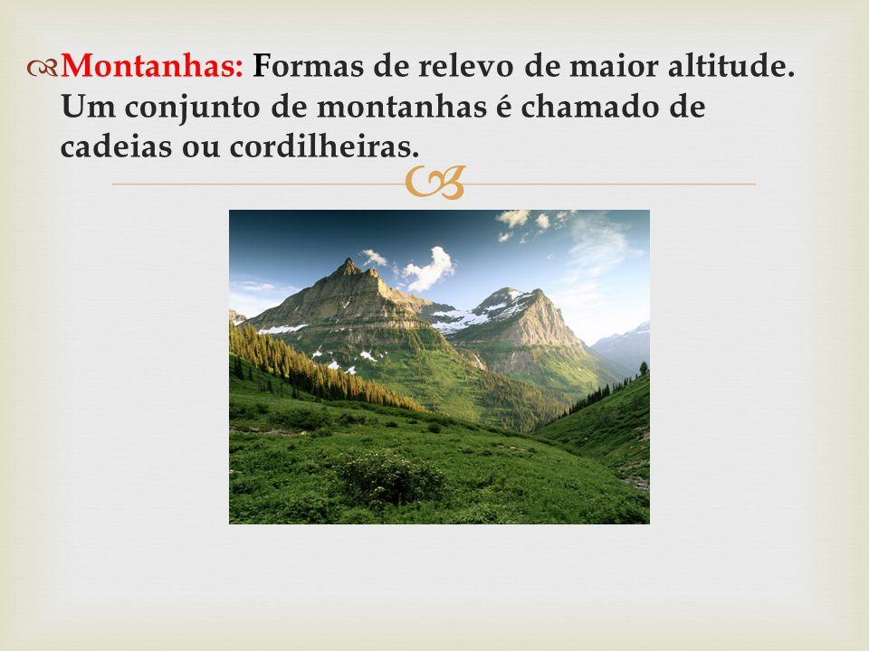   Montanhas: Formas de relevo de maior altitude. Um conjunto de montanhas é chamado de cadeias ou cordilheiras.