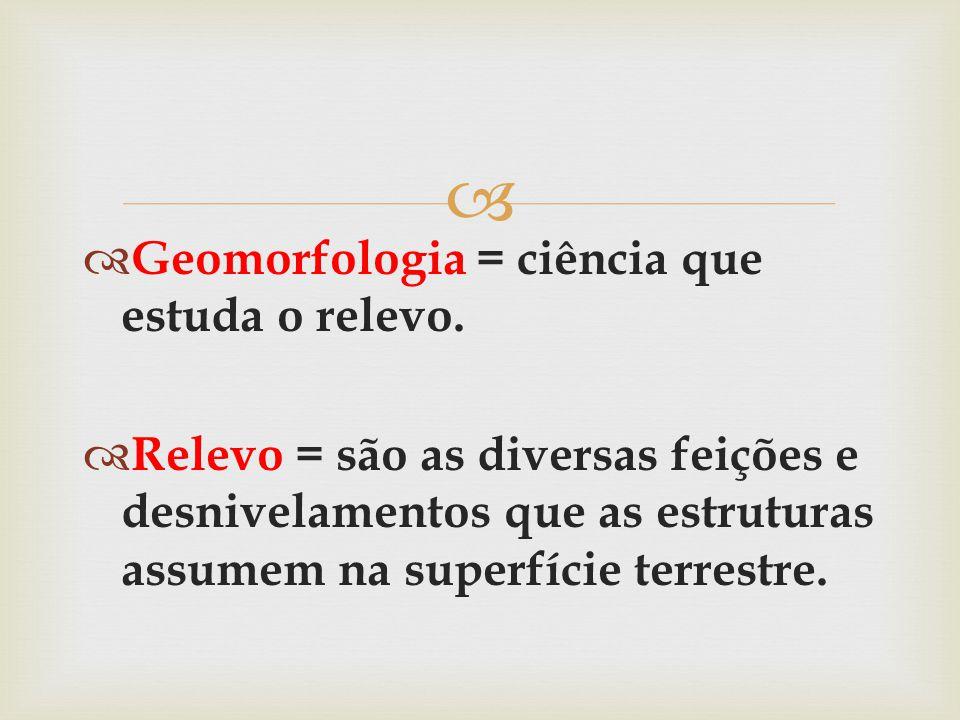   Geomorfologia = ciência que estuda o relevo.  Relevo = são as diversas feições e desnivelamentos que as estruturas assumem na superfície terrestr