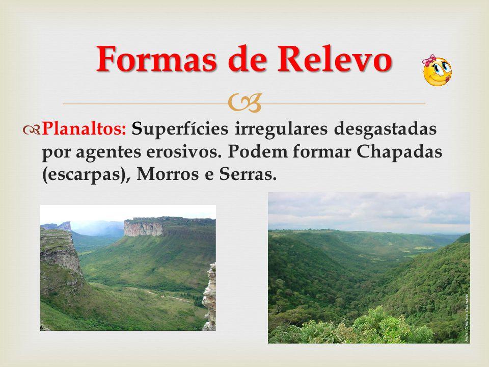   Planaltos: Superfícies irregulares desgastadas por agentes erosivos. Podem formar Chapadas (escarpas), Morros e Serras. Formas de Relevo