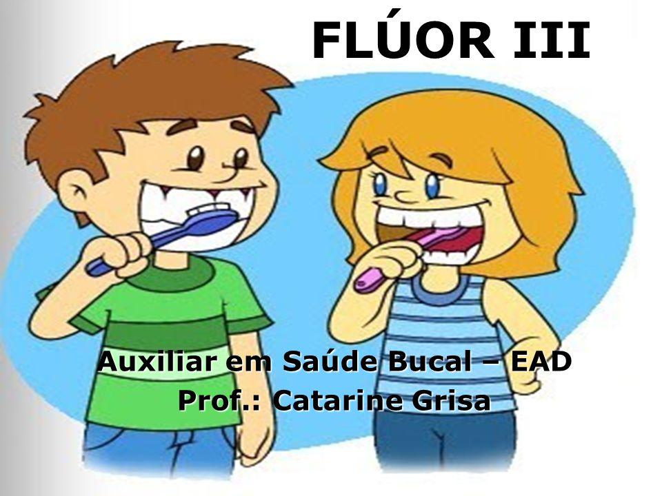 FLÚOR III Auxiliar em Saúde Bucal – EAD Prof.: Catarine Grisa