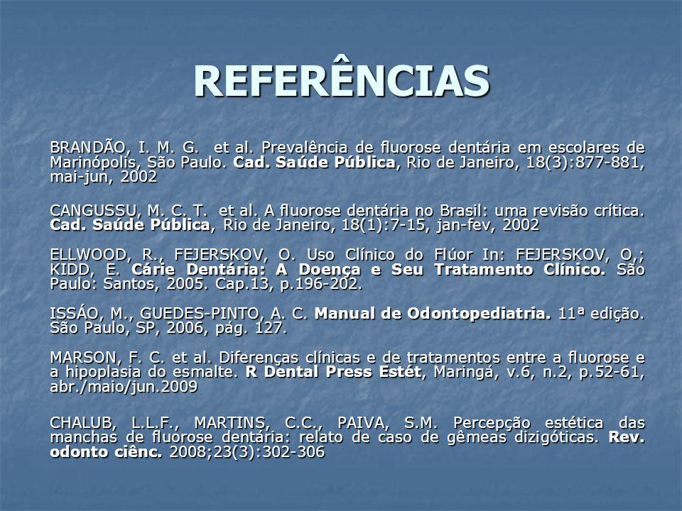 REFERÊNCIAS BRANDÃO, I. M. G. et al. Prevalência de fluorose dentária em escolares de Marinópolis, São Paulo. Cad. Saúde Pública, Rio de Janeiro, 18(3