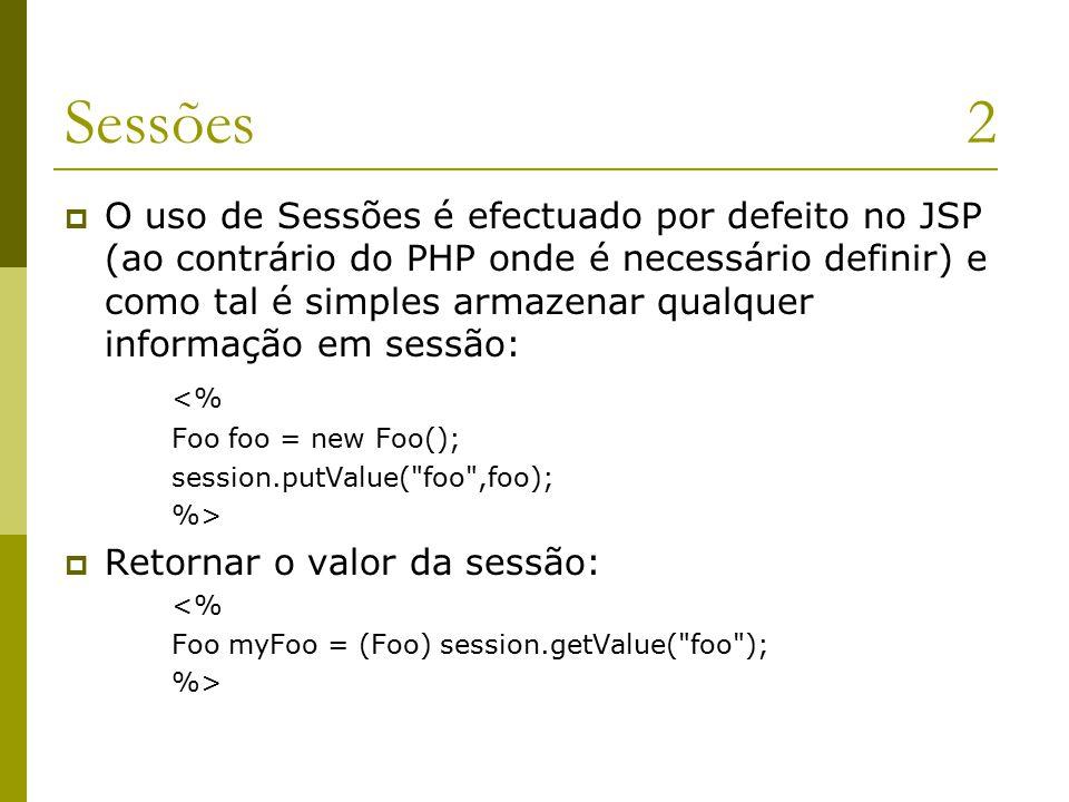 Sessões2  O uso de Sessões é efectuado por defeito no JSP (ao contrário do PHP onde é necessário definir) e como tal é simples armazenar qualquer informação em sessão: <% Foo foo = new Foo(); session.putValue( foo ,foo); %>  Retornar o valor da sessão: <% Foo myFoo = (Foo) session.getValue( foo ); %>