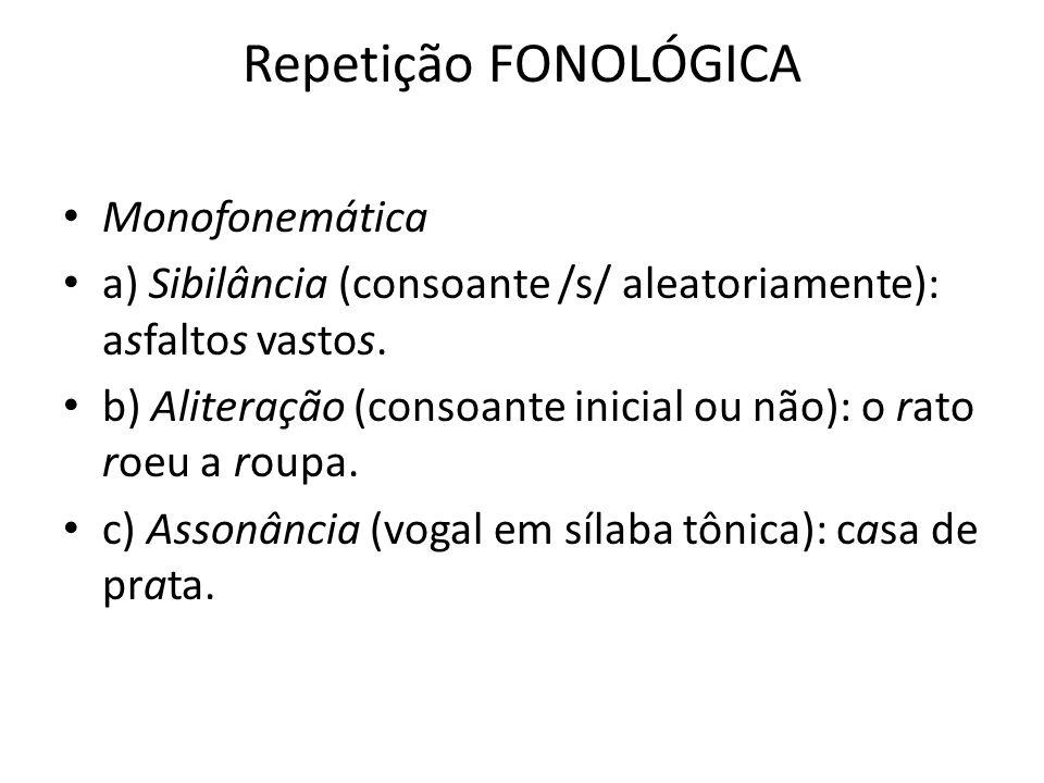 Repetição FONOLÓGICA Monofonemática a) Sibilância (consoante /s/ aleatoriamente): asfaltos vastos. b) Aliteração (consoante inicial ou não): o rato ro