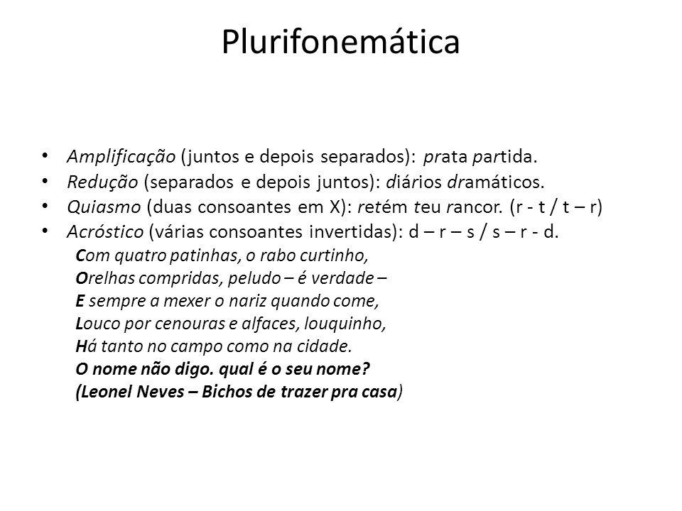 Plurifonemática Amplificação (juntos e depois separados): prata partida. Redução (separados e depois juntos): diários dramáticos. Quiasmo (duas consoa