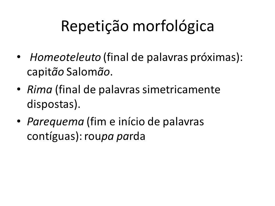Repetição morfológica Homeoteleuto (final de palavras próximas): capitão Salomão. Rima (final de palavras simetricamente dispostas). Parequema (fim e