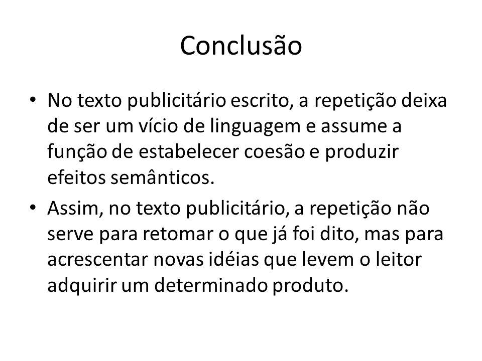 Conclusão No texto publicitário escrito, a repetição deixa de ser um vício de linguagem e assume a função de estabelecer coesão e produzir efeitos sem