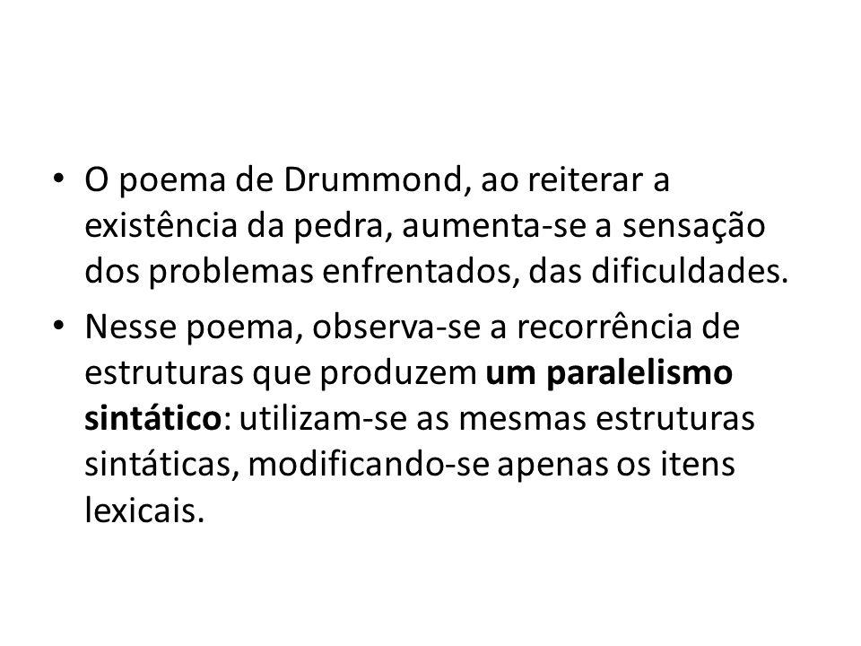 O poema de Drummond, ao reiterar a existência da pedra, aumenta-se a sensação dos problemas enfrentados, das dificuldades. Nesse poema, observa-se a r