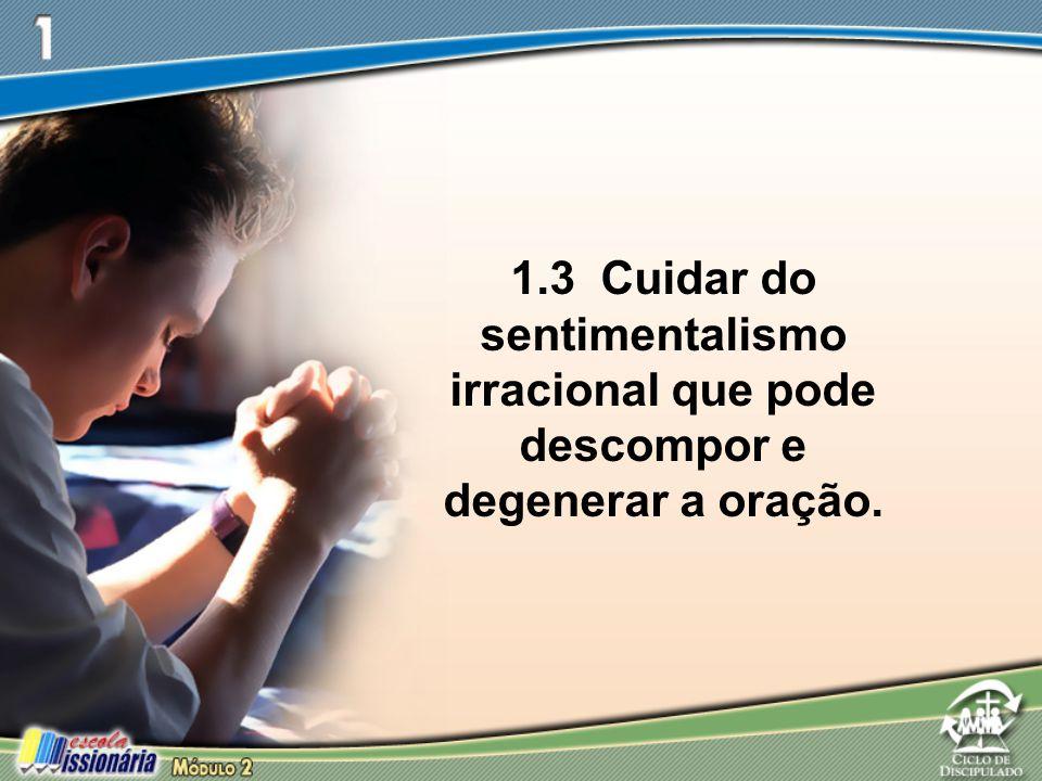 1.3 Cuidar do sentimentalismo irracional que pode descompor e degenerar a oração.