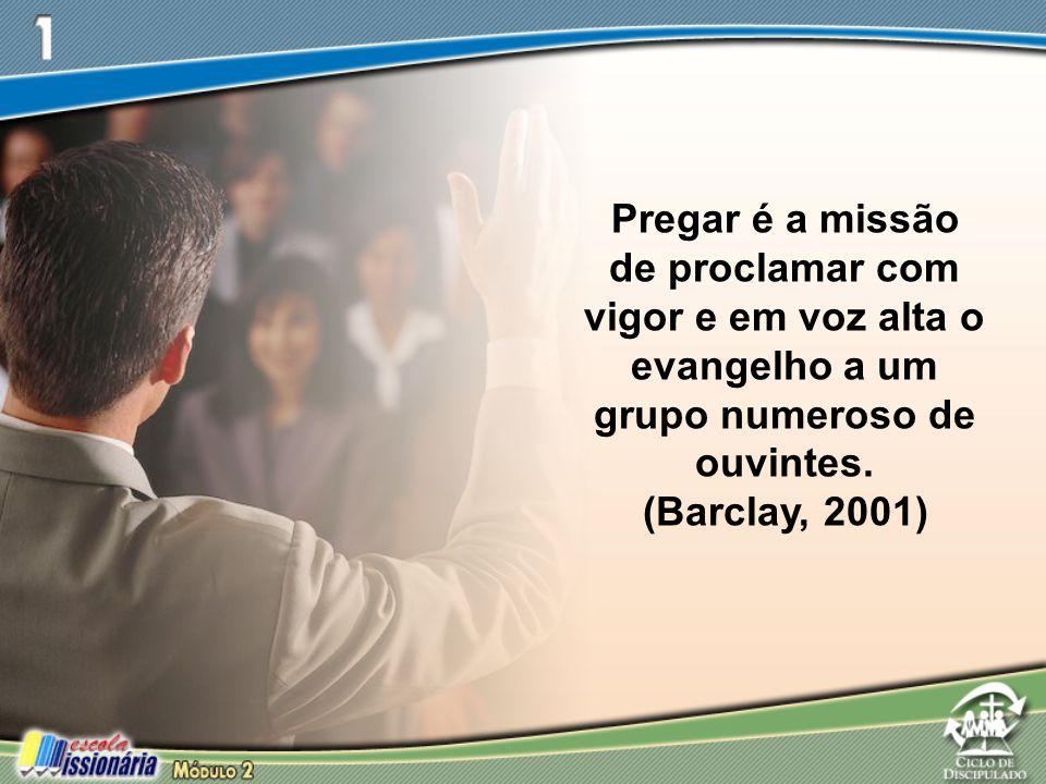 Pregar é a missão de proclamar com vigor e em voz alta o evangelho a um grupo numeroso de ouvintes. (Barclay, 2001)
