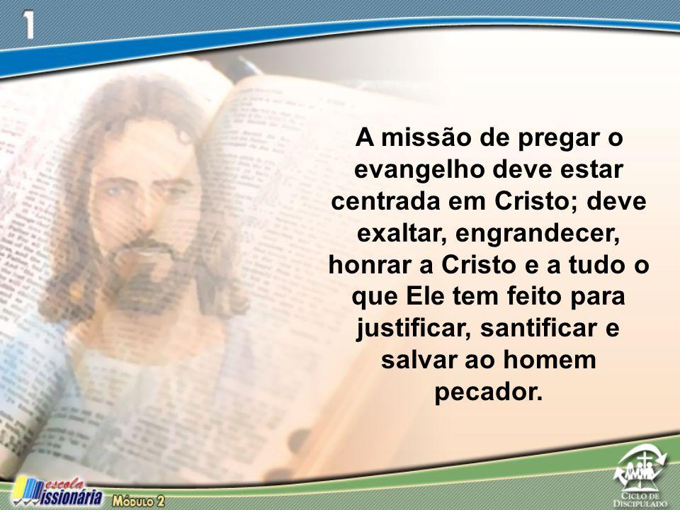 A missão de pregar o evangelho deve estar centrada em Cristo; deve exaltar, engrandecer, honrar a Cristo e a tudo o que Ele tem feito para justificar,