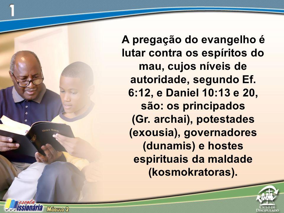 A pregação do evangelho é lutar contra os espíritos do mau, cujos níveis de autoridade, segundo Ef. 6:12, e Daniel 10:13 e 20, são: os principados (Gr