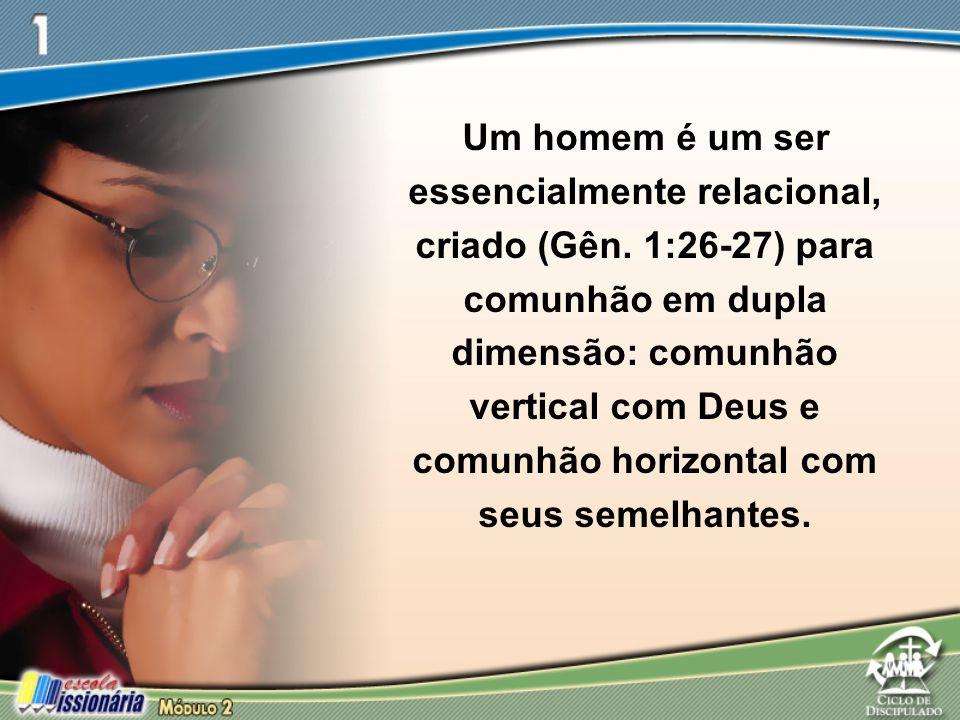 Um homem é um ser essencialmente relacional, criado (Gên. 1:26-27) para comunhão em dupla dimensão: comunhão vertical com Deus e comunhão horizontal c