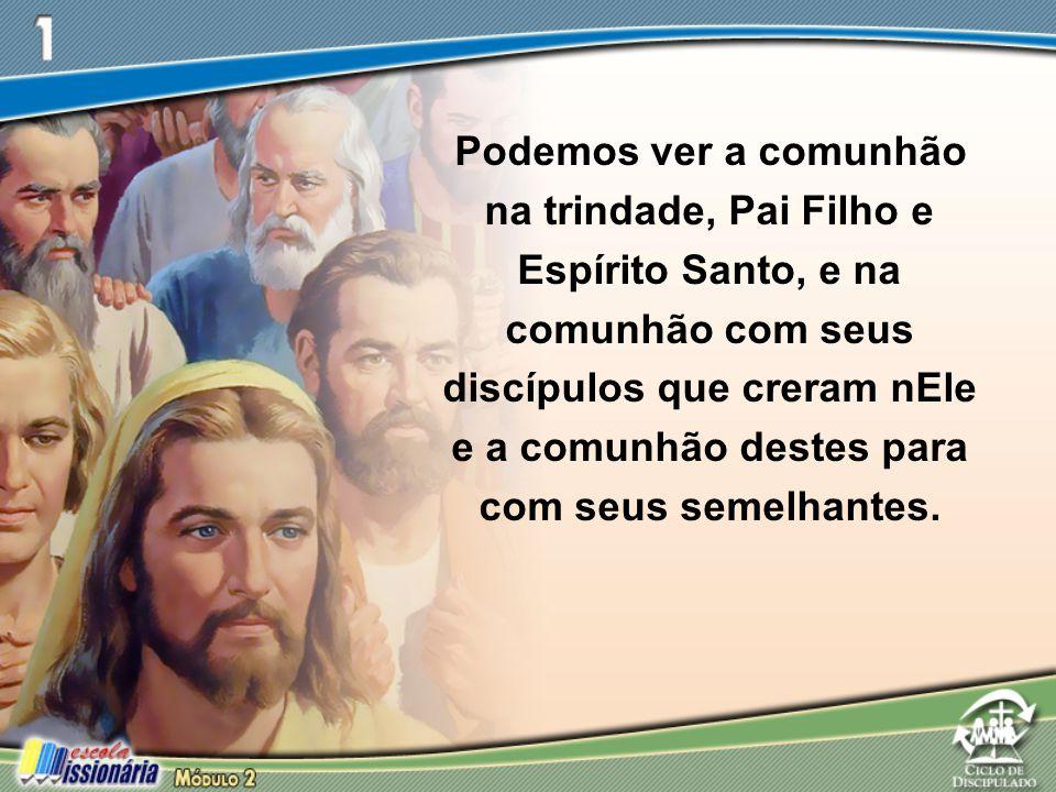 Podemos ver a comunhão na trindade, Pai Filho e Espírito Santo, e na comunhão com seus discípulos que creram nEle e a comunhão destes para com seus semelhantes.