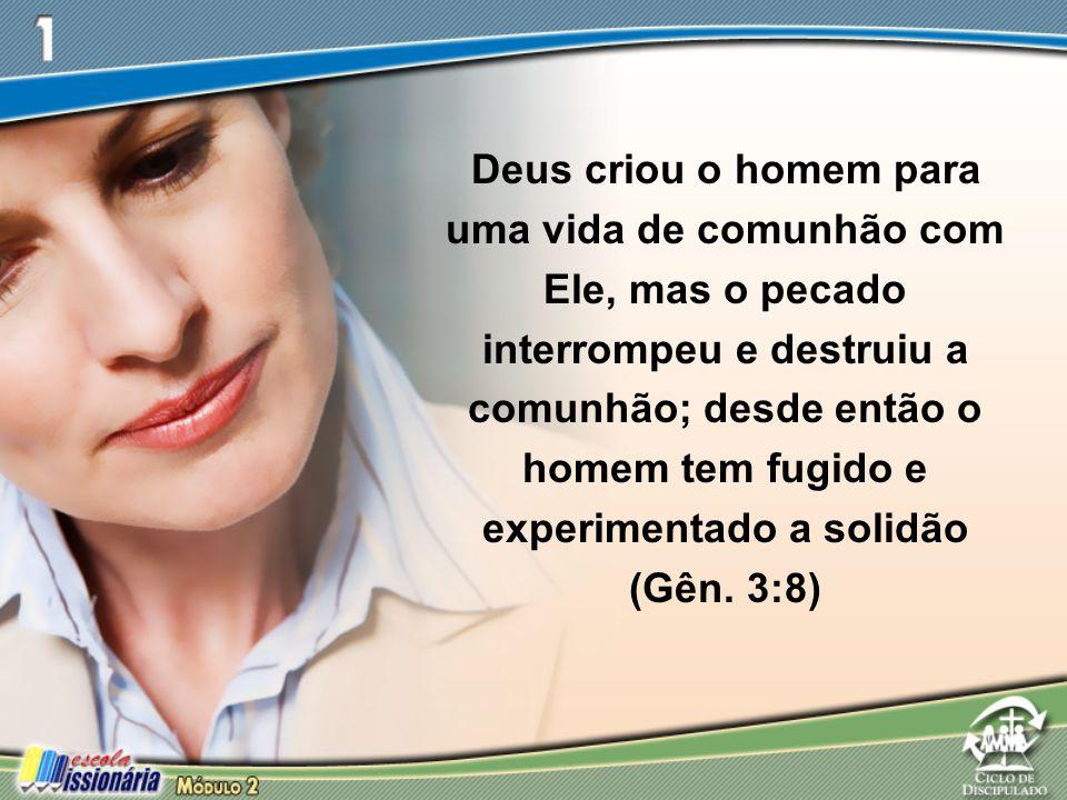 Deus criou o homem para uma vida de comunhão com Ele, mas o pecado interrompeu e destruiu a comunhão; desde então o homem tem fugido e experimentado a