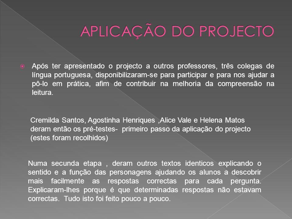  Após ter apresentado o projecto a outros professores, três colegas de língua portuguesa, disponibilizaram-se para participar e para nos ajudar a pô-lo em prática, afim de contribuir na melhoria da compreensão na leitura.