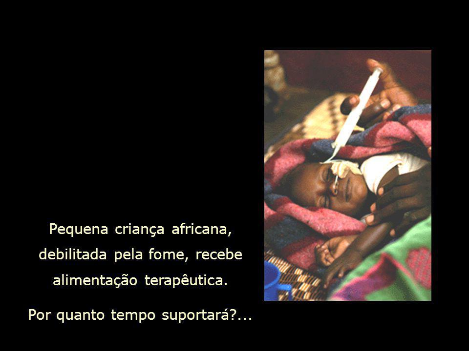 Pequena criança africana, debilitada pela fome, recebe alimentação terapêutica. Por quanto tempo suportará?...