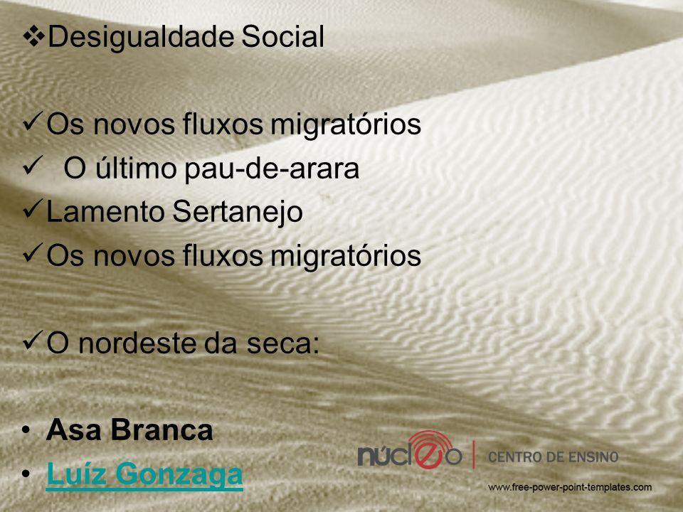  Desigualdade Social Os novos fluxos migratórios O último pau-de-arara Lamento Sertanejo Os novos fluxos migratórios O nordeste da seca: Asa Branca L