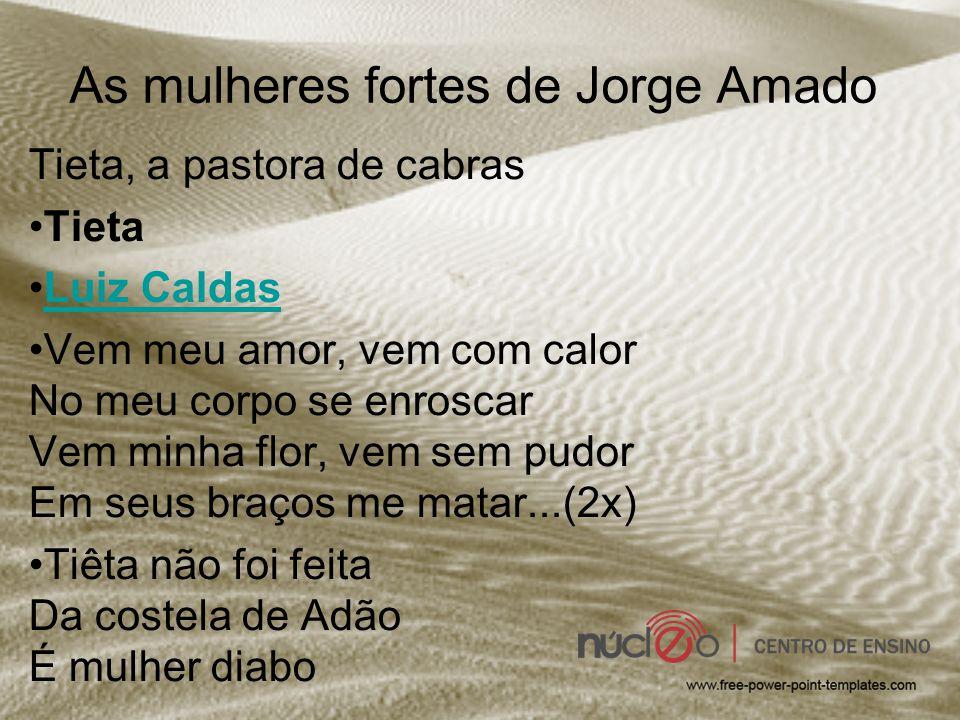 As mulheres fortes de Jorge Amado Tieta, a pastora de cabras Tieta Luiz Caldas Vem meu amor, vem com calor No meu corpo se enroscar Vem minha flor, ve