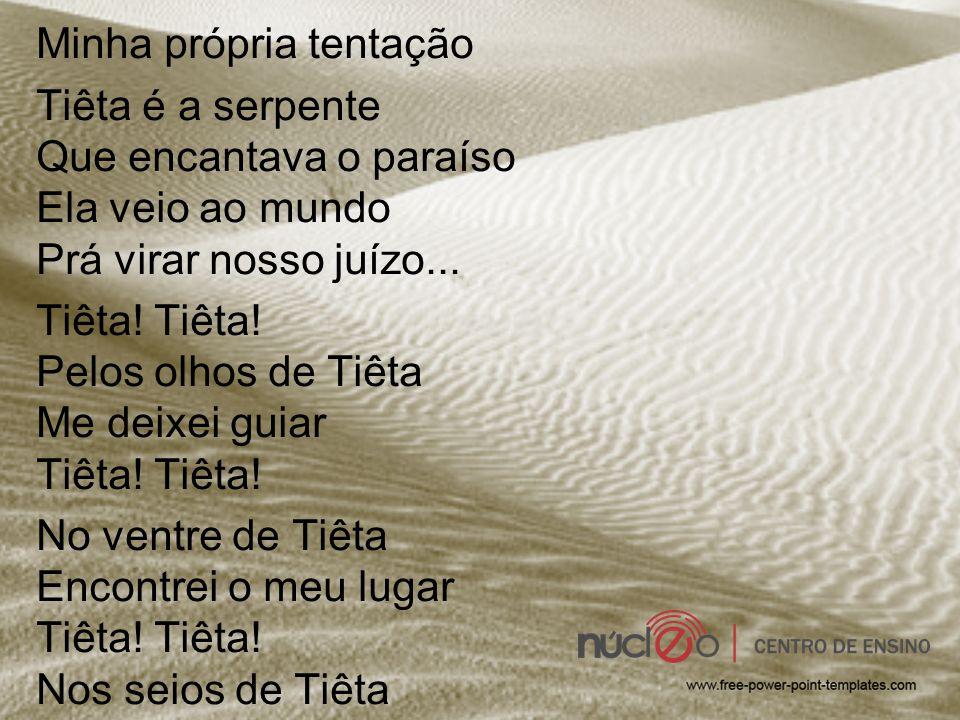 Minha própria tentação Tiêta é a serpente Que encantava o paraíso Ela veio ao mundo Prá virar nosso juízo... Tiêta! Tiêta! Pelos olhos de Tiêta Me dei