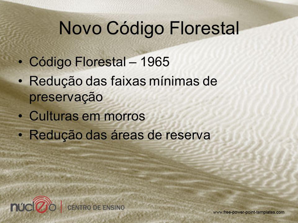 Novo Código Florestal Código Florestal – 1965 Redução das faixas mínimas de preservação Culturas em morros Redução das áreas de reserva