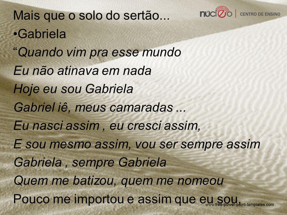Gabriela, sempre Gabriela Quando vim pra esse mundo Eu não atinava em nada Hoje eu sou Gabriela Gabriel iê, meus camaradas...