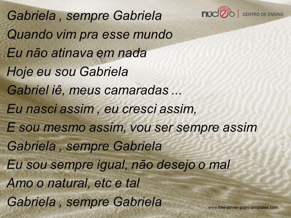 Gabriela, sempre Gabriela Quando vim pra esse mundo Eu não atinava em nada Hoje eu sou Gabriela Gabriel iê, meus camaradas... Eu nasci assim, eu cresc