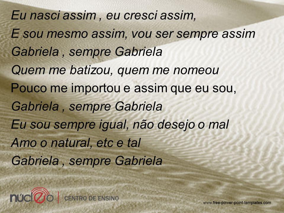 Eu nasci assim, eu cresci assim, E sou mesmo assim, vou ser sempre assim Gabriela, sempre Gabriela Quem me batizou, quem me nomeou Pouco me importou e
