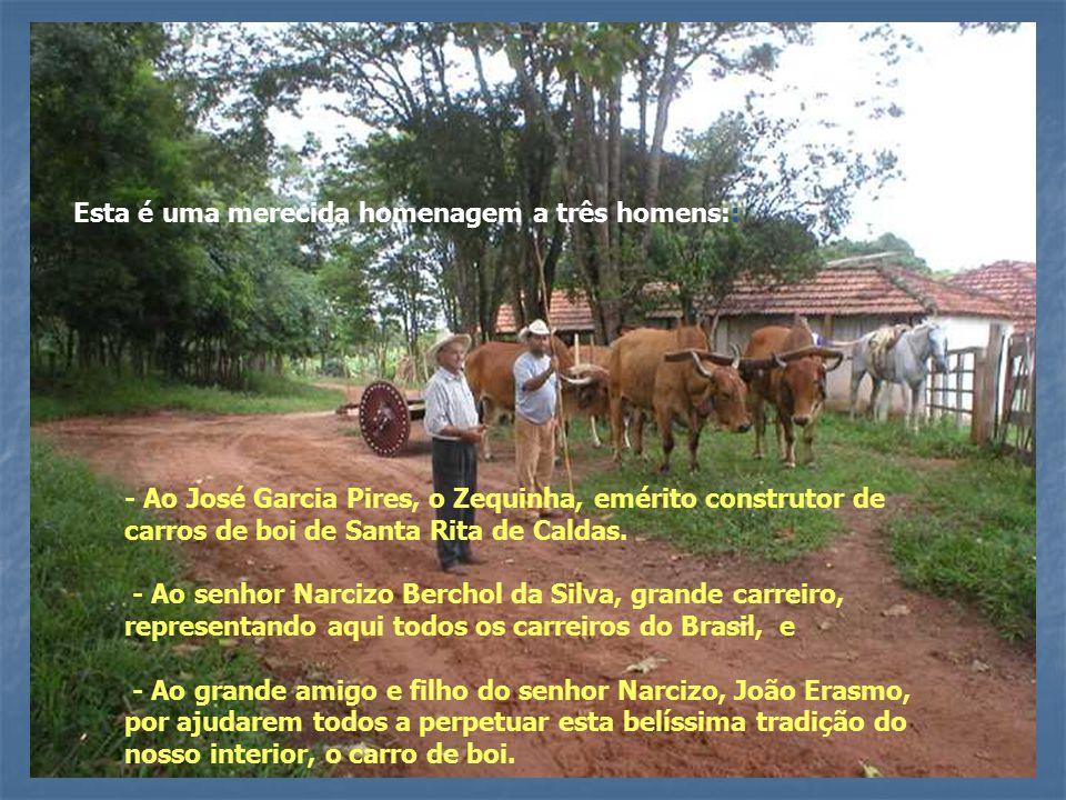 Esta é uma merecida homenagem a três homens:: - Ao José Garcia Pires, o Zequinha, emérito construtor de carros de boi de Santa Rita de Caldas.