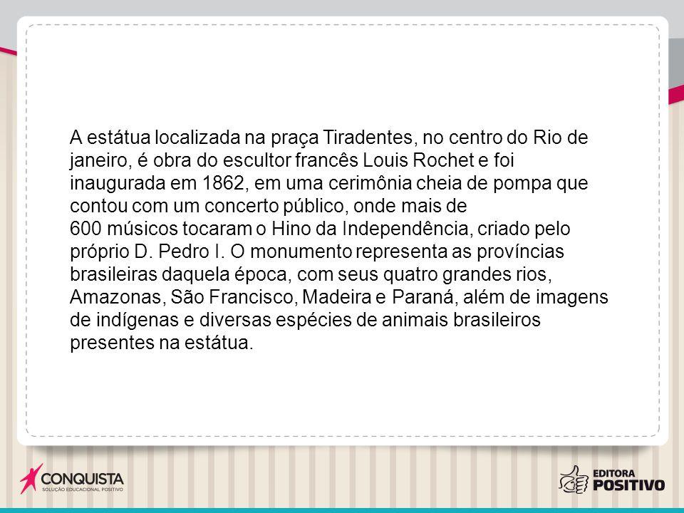 A estátua localizada na praça Tiradentes, no centro do Rio de janeiro, é obra do escultor francês Louis Rochet e foi inaugurada em 1862, em uma cerimônia cheia de pompa que contou com um concerto público, onde mais de 600 músicos tocaram o Hino da Independência, criado pelo próprio D.