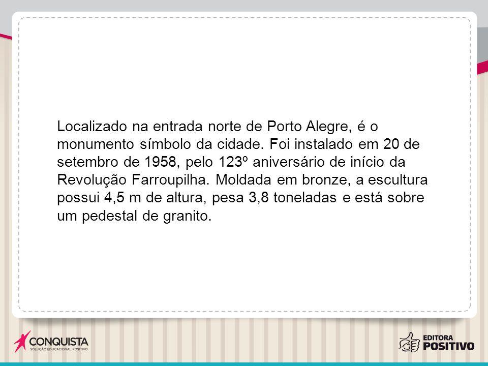 Localizado na entrada norte de Porto Alegre, é o monumento símbolo da cidade. Foi instalado em 20 de setembro de 1958, pelo 123º aniversário de início