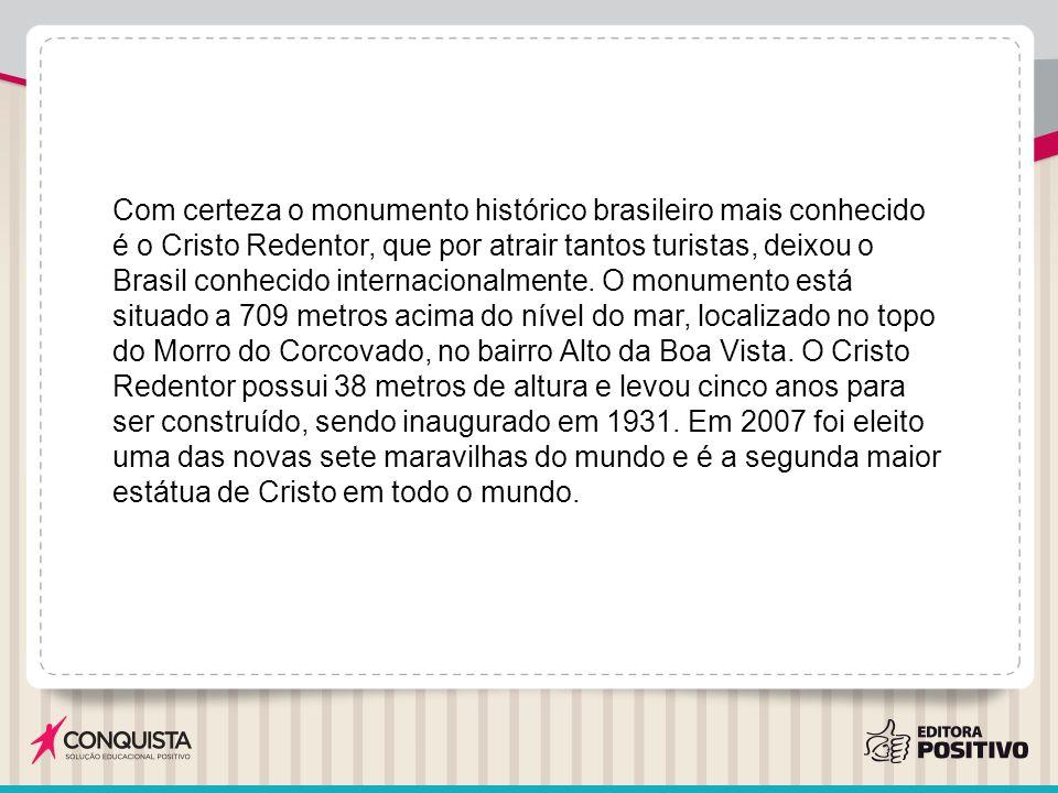 Com certeza o monumento histórico brasileiro mais conhecido é o Cristo Redentor, que por atrair tantos turistas, deixou o Brasil conhecido internacionalmente.