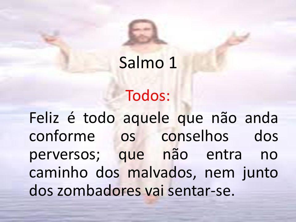 Salmo 1 Todos: Feliz é todo aquele que não anda conforme os conselhos dos perversos; que não entra no caminho dos malvados, nem junto dos zombadores vai sentar-se.