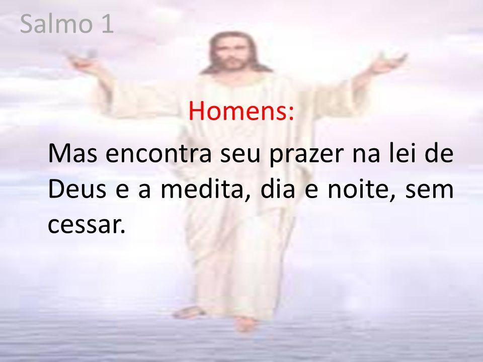 Salmo 1 Homens: Mas encontra seu prazer na lei de Deus e a medita, dia e noite, sem cessar.