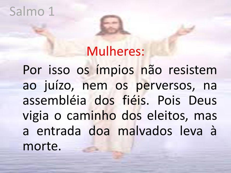 Salmo 1 Mulheres: Por isso os ímpios não resistem ao juízo, nem os perversos, na assembléia dos fiéis.