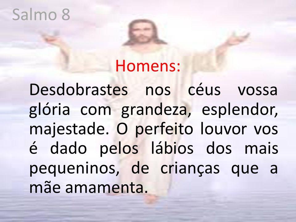 Salmo 8 Homens: Desdobrastes nos céus vossa glória com grandeza, esplendor, majestade.